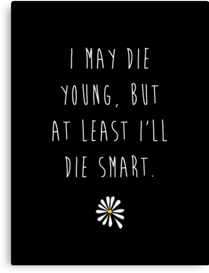 "Looking For Alaska by John Green ""I May Die Young, But At Least I'll Die Smart"" (Plain Black) by runswithwolves"