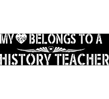 My Love Belongs To A History Teacher - Tshirts & Accessories Photographic Print