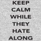 Keep Calm While they Hate Along by Vicmt