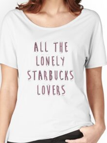 All The Lonely Starbucks Lovers  Women's Relaxed Fit T-Shirt