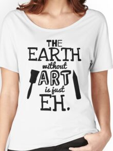 The Earth Without Art Is Just Eh Women's Relaxed Fit T-Shirt