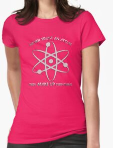 Never trust an atom.They MAKE UP everything. Womens Fitted T-Shirt