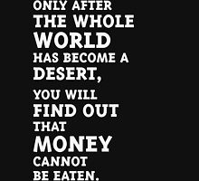 Only after the whole world has become a desert, you will find out that money cannot be eaten. (White) Unisex T-Shirt