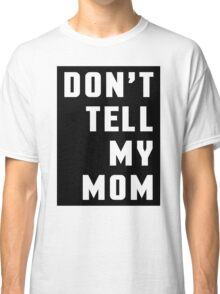 Don't Tell My Mom Funny Quote Classic T-Shirt