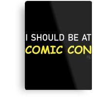 I Should be at Comic Con Metal Print