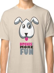 Bitches Have More Fun Classic T-Shirt