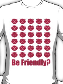 Be Friendly? T-Shirt