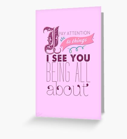 I Pay Attention To Things I See You Being All About Greeting Card