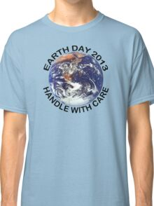 Earth Day 2013 Handle With Care Classic T-Shirt