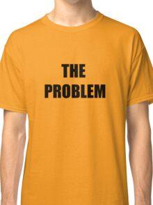 The Problem Classic T-Shirt