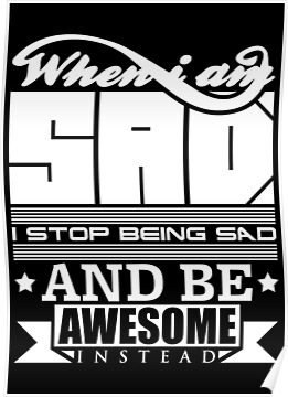 When i am sad i stop being sad and be awesome instead by bomdesignz