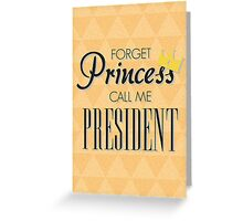 Forget Princess call me President Greeting Card
