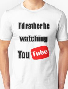 I'd rather be watching YouTube! T-Shirt