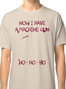Die Hard: Now I have a machine gun Ho Ho Ho Classic T-Shirt