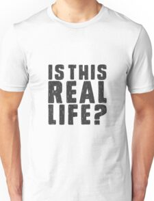 Is this real life? Unisex T-Shirt