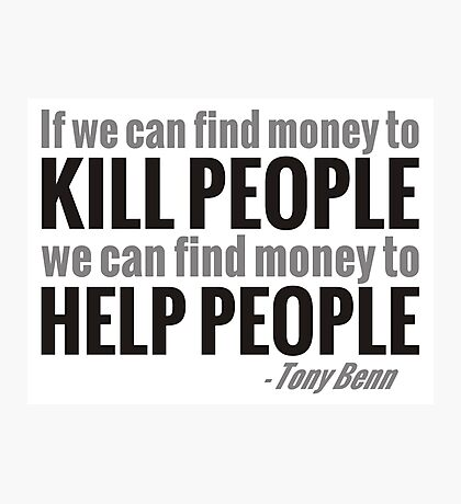 If we can find the money to kill people, we can find the money to help people Photographic Print
