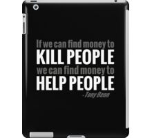 If we can find the money to kill people, we can find the money to help people iPad Case/Skin