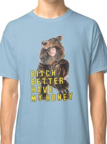 Bitch Better Have My Honey! Classic T-Shirt