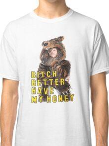 Bitch Better Have My Honey! Classic T-Shirt