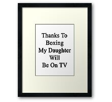 Thanks To Boxing My Daughter Will Be On TV Framed Print