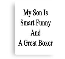 My Son Is Smart Funny And A Great Boxer Canvas Print