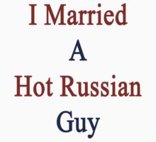 I Married A Hot Russian Guy by supernova23