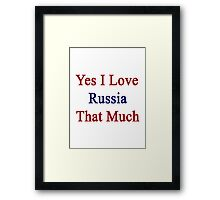 Yes I Love Russia That Much Framed Print