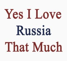 Yes I Love Russia That Much by supernova23