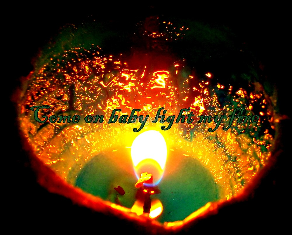 Come on baby, light my fire! by ©The Creative  Minds