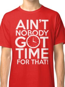 Ain't Nobody Got Time For That! Classic T-Shirt