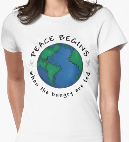 """Peace """"Peace Begins When The Hungry Are Fed"""" Womens Fitted T-Shirt"""
