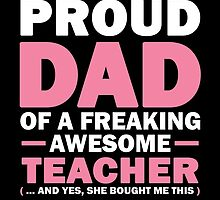 I'M A PROUD DAD OF A FREAKING AWESOME TEACHER (...AND YES, SHE BOUGHT ME THIS) by fancytees