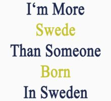 I'm More Swede Than Someone Born In Sweden  by supernova23