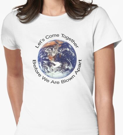 """Peace """"Let's Come Together Before We Are Blown Apart"""" Womens Fitted T-Shirt"""