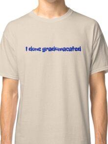 I done gradumacated Classic T-Shirt
