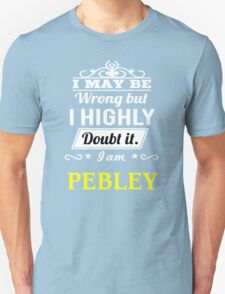 PEBLEY I May Be Wrong But I Highly Doubt It I Am - T Shirt, Hoodie, Hoodies, Year, Birthday T-Shirt