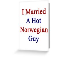 I Married A Hot Norwegian Guy Greeting Card