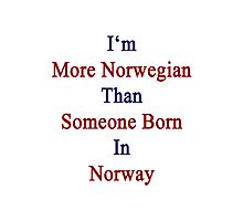 I'm More Norwegian Than Someone Born In Norway Photographic Print