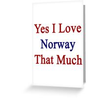 Yes I Love Norway That Much Greeting Card
