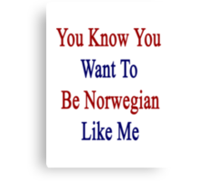 You Know You Want To Be Norwegian Like Me Canvas Print