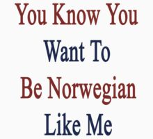 You Know You Want To Be Norwegian Like Me by supernova23