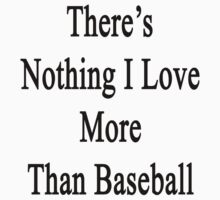 There's Nothing I Love More Than Baseball by supernova23