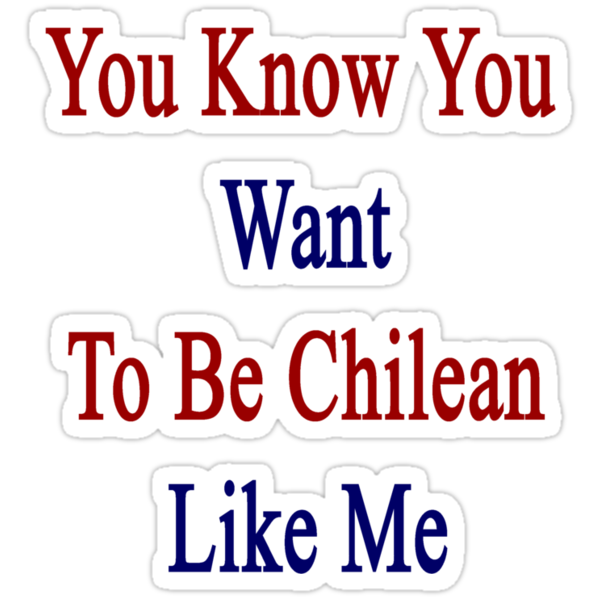 You Know You Want To Be Chilean Like Me by supernova23