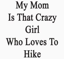 My Mom Is That Crazy Girl Who Loves To Hike by supernova23