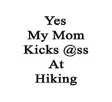 Yes My Mom Kicks Ass At Hiking Photographic Print