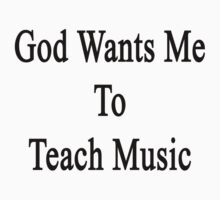 God Wants Me To Teach Music by supernova23