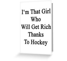 I'm That Girl Who Will Get Rich Thanks To Hockey  Greeting Card