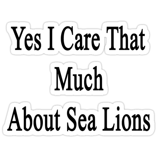 Yes I Care That Much About Sea Lions  by supernova23