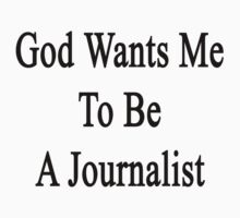 God Wants Me To Be A Journalist by supernova23