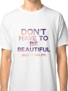Don't Have To Be Beautiful Classic T-Shirt